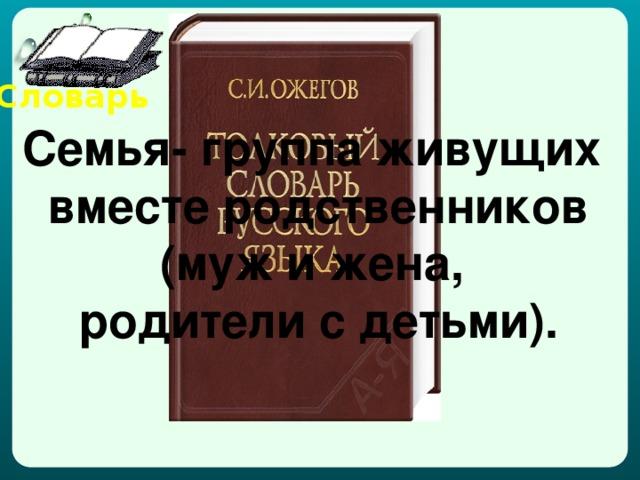 Словарь Семья- группа живущих вместе родственников (муж и жена, родители с детьми).