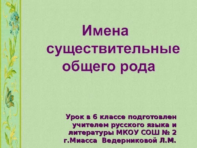 Урок в 6 классе подготовлен учителем русского языка и литературы МКОУ СОШ № 2 г.Миасса Ведерниковой Л.М.