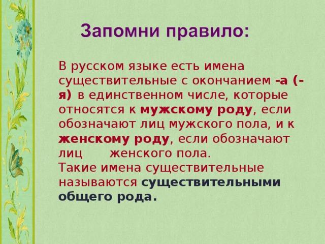 В русском языке есть имена  существительные с окончанием -а (-я)  в единственном числе, которые  относятся к мужскому роду , если  обозначают лиц мужского пола, и к  женскому роду , если обозначают лиц  женского пола.   Такие имена существительные  называются существительными  общего рода.