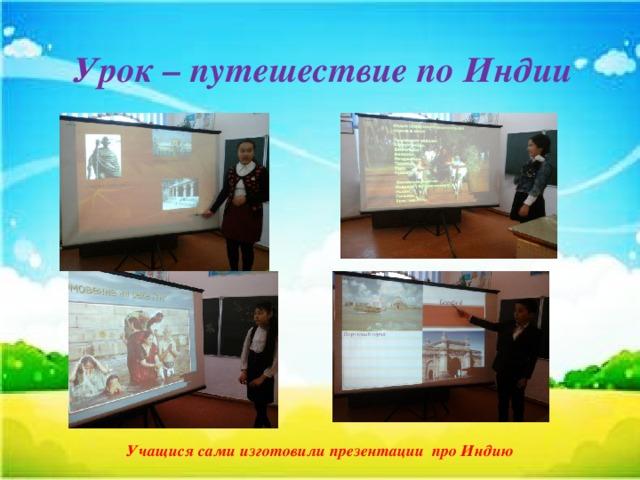 Урок – путешествие по Индии Учащися сами изготовили презентации про Индию