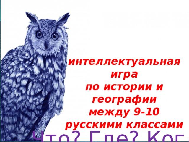 Что? Где? Когда? интеллектуальная игра по истории и географии между 9-10 русскими классами