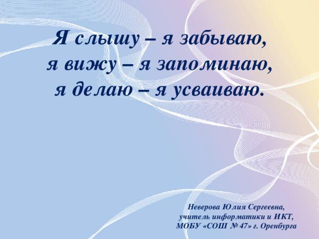 Я слышу – я забываю, я вижу – я запоминаю, я делаю – я усваиваю. Неверова Юлия Сергеевна, учитель информатики и ИКТ, МОБУ «СОШ № 47» г. Оренбурга