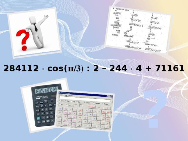 284112  cos( π/3) : 2 – 244  4 + 71161 ?