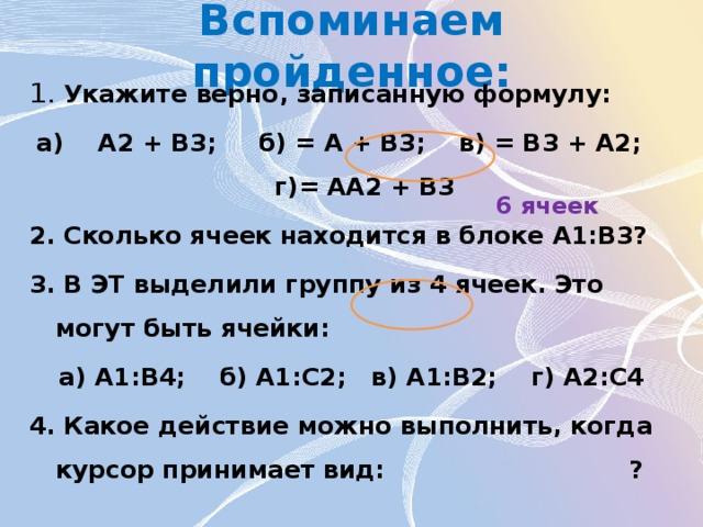 Вспоминаем пройденное: 1. Укажите верно, записанную формулу: а)  А2 + В3; б) = А + В3; в) = В3 + А2; г)= АА2 + В3 2. Сколько ячеек находится в блоке А1:В3? 3. В ЭТ выделили группу из 4 ячеек. Это могут быть ячейки: а) A1:B4; б) A1:C2; в) A1:В2; г) А2:С4 4. Какое действие можно выполнить, когда курсор принимает вид: ? 6 ячеек
