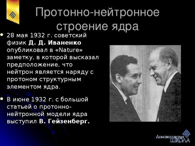 В 1932 г., исследуя излучение, возникающее при бомбардировке бериллиевой мишени альфа-частицами, Чедвик показал, что оно представляет собой поток нейтральных частиц - нейтронов .  В 1935 г. он был удостоен Нобелевской премии за открытие нейтрона.