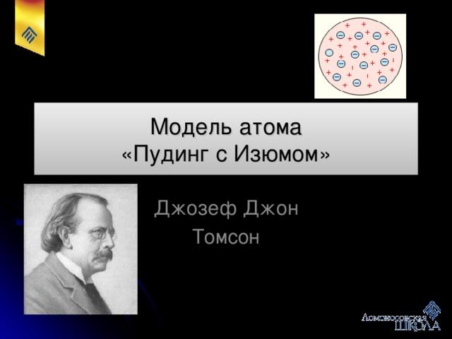 Модель атома  «Пудинг с Изюмом» Джозеф Джон Томсон
