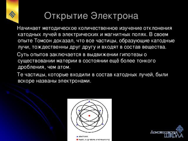 Открытие Электрона  Начинает методическое количественное изучение отклонения катодных лучей в электрических и магнитных полях. В своем опыте Томсон доказал, что все частицы, образующие катодные лучи, тождественны друг другу и входят в состав вещества.  Суть опытов заключается в выдвижении гипотезы о существовании материи в состоянии ещё более тонкого дробления, чем атом.  Те частицы, которые входили в состав катодных лучей, были вскоре названы электронами.