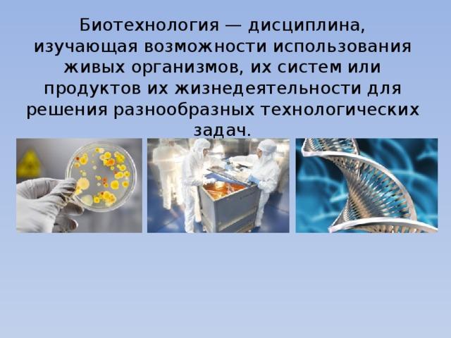 Биотехнология — дисциплина, изучающая возможности использования живых организмов, их систем или продуктов их жизнедеятельности для решения разнообразных технологических задач.