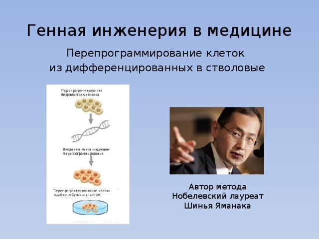 Генная инженерия в медицине Перепрограммирование клеток из дифференцированных в стволовые Автор метода Нобелевский лауреат Шинья Яманака