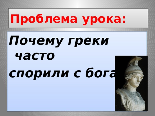 Проблема урока: Почему греки часто спорили с богами?