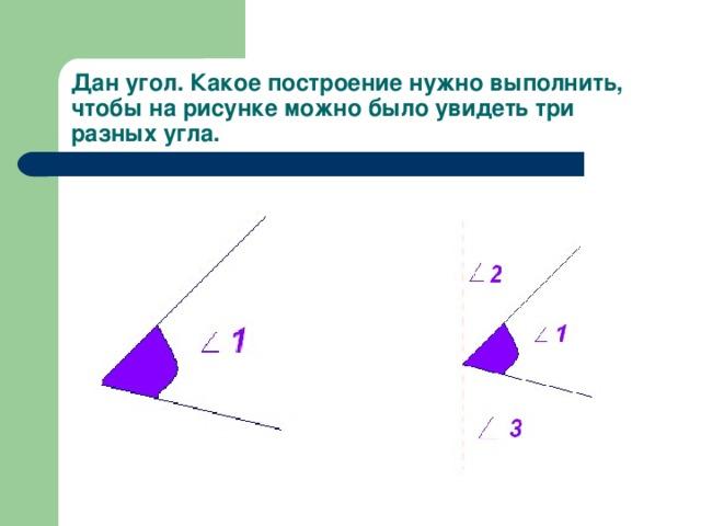 Дан угол. Какое построение нужно выполнить, чтобы на рисунке можно было увидеть три разных угла.