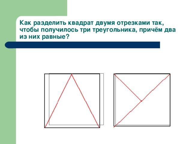 Как разделить квадрат двумя отрезками так, чтобы получилось три треугольника, причём два из них равные?