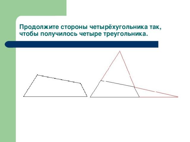 Продолжите стороны четырёхугольника так, чтобы получилось четыре треугольника.