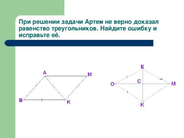 При решении задачи Артем не верно доказал равенство треугольников. Найдите ошибку и исправьте её.
