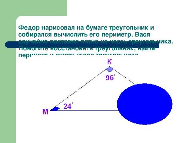 Федор нарисовал на бумаге треугольник и собирался вычислить его периметр. Вася случайно поставил пятно на часть треугольника. Помогите восстановить треугольник, найти периметр и сумму углов треугольника.