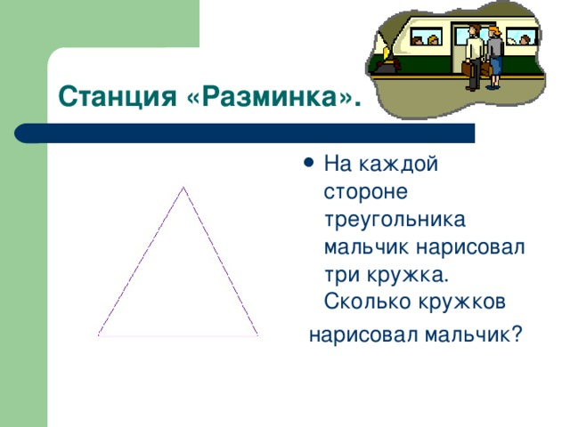 Станция «Разминка». На каждой стороне треугольника мальчик нарисовал три кружка. Сколько кружков  нарисовал мальчик?
