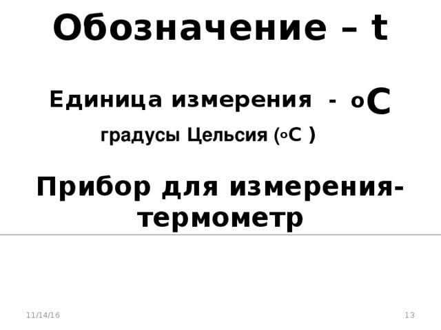 Обозначение – t  Единица измерения - о С   градусы Цельсия ( о С ) Прибор для измерения-термометр 11/14/16