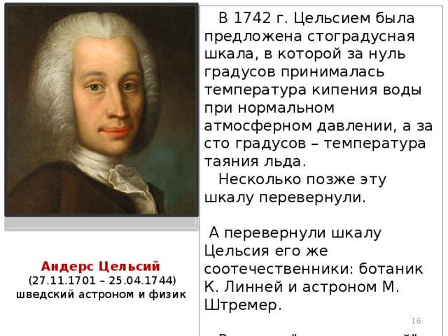 В 1742 г. Цельсием была предложена стоградусная шкала, в которой за нуль градусов принималась температура кипения воды при нормальном атмосферном давлении, а за сто градусов – температура таяния льда.  Несколько позже эту шкалу перевернули.  А перевернули шкалу Цельсия его же соотечественники: ботаник К. Линней и астроном М. Штремер.  Вот этот