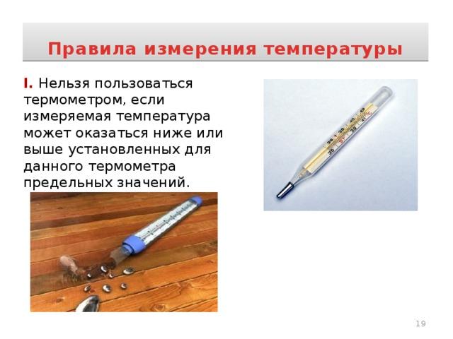 Правила измерения температуры I. Нельзя пользоваться термометром, если измеряемая температура может оказаться ниже или выше установленных для данного термометра предельных значений.
