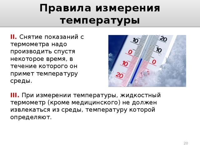 Правила измерения температуры II. Снятие показаний с термометра надо производить спустя некоторое время, в течение которого он примет температуру среды. III. При измерении температуры, жидкостный термометр (кроме медицинского) не должен извлекаться из среды, температуру которой определяют.