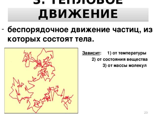 3. ТЕПЛОВОЕ ДВИЖЕНИЕ беспорядочное движение частиц, из которых состоят тела.   Зависит : 1) от температуры  2) от состояния вещества  3) от массы молекул