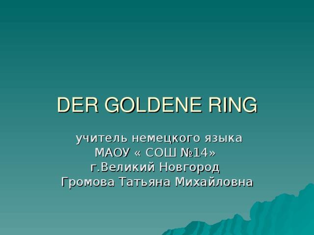 DER GOLDENE RING  учитель немецкого языка МАОУ « СОШ №14» г.Великий Новгород Громова Татьяна Михайловна