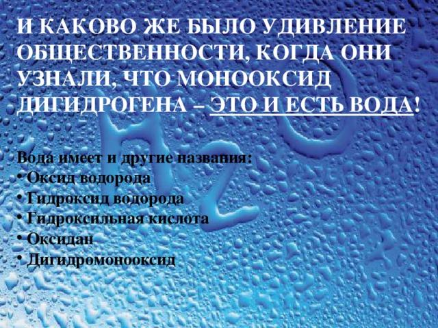 И КАКОВО ЖЕ БЫЛО УДИВЛЕНИЕ ОБЩЕСТВЕННОСТИ, КОГДА ОНИ УЗНАЛИ, ЧТО МОНООКСИД ДИГИДРОГЕНА – ЭТО  И ЕСТЬ ВОДА ! Вода имеет и другие названия:  Оксид водорода  Гидроксид водорода  Гидроксильная кислота  Оксидан  Дигидромонооксид
