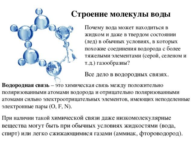 Строение молекулы воды Почему вода может находиться в жидком и даже в твердом состоянии (лед) в обычных условиях, в которых похожие соединения водорода с более тяжелыми элементами (серой, селеном и т.д.) газообразны? Все дело в водородных связях. Водородная связь – это химическая связь между положительно поляризованными атомами водорода и отрицательно поляризованными атомами сильно электроотрицательных элементов, имеющих неподеленные электронные пары ( O, F, N ). При наличии такой химической связи даже низкомолекулярные вещества могут быть при обычных условиях жидкостями (вода, спирт) или легко сжижающимися газами (аммиак, фтороводород).