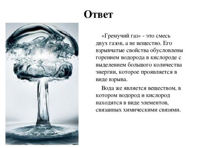 Ответ «Гремучий газ» - это смесь двух газов, а не вещество. Его взрывчатые свойства обусловлены горением водорода в кислороде с выделением большого количества энергии, которое проявляется в виде взрыва. Вода же является веществом, в котором водород и кислород находятся в виде элементов, связанных химическими связями.