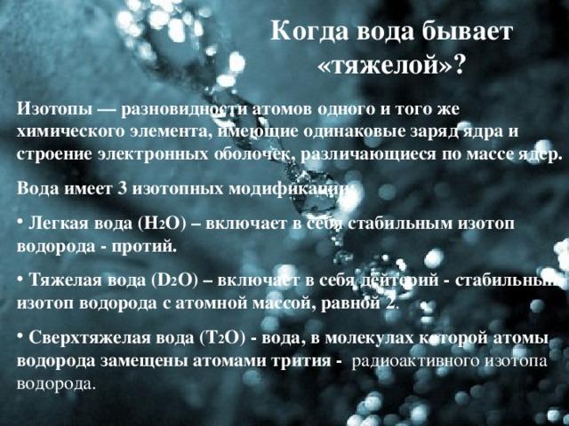 Когда вода бывает «тяжелой»? Изотопы— разновидности атомов одного и того же химического элемента, имеющие одинаковые заряд ядра и строение электронных оболочек, различающиеся по массе ядер. Вода имеет 3 изотопных модификации: