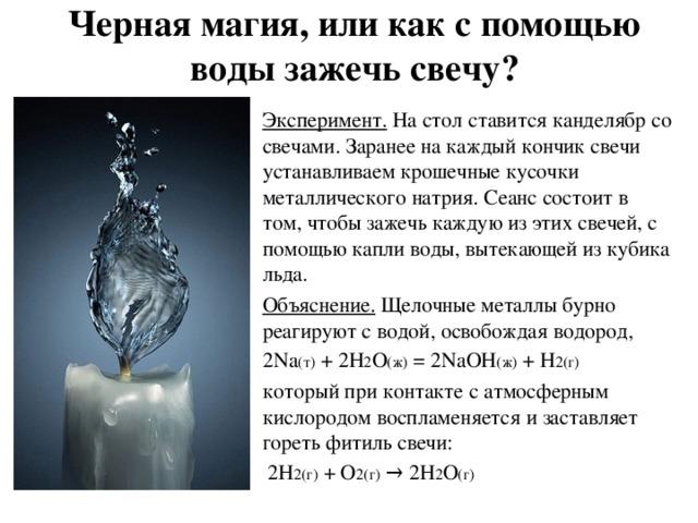 Черная магия, или как с помощью воды зажечь свечу? Эксперимент.  На стол ставится канделябр со свечами. Заранее на каждый кончик свечи устанавливаем крошечные кусочки металлического натрия. Сеанс состоит в том, чтобы зажечь каждую из этих свечей, с помощью капли воды, вытекающей из кубика льда. Объяснение. Щелочные металлы бурно реагируют с водой, освобождая водород, 2Na (т) + 2H 2 O (ж) = 2NaOH (ж) + H 2 (г) который при контакте с атмосферным кислородом воспламеняется и заставляет гореть фитиль свечи:  2H 2(г) + O 2(г) → 2H 2 O (г)
