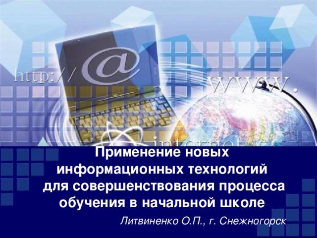 Применение новых информационных технологий  для совершенствования процесса обучения в начальной школе   Литвиненко О.П., г. Снежногорск