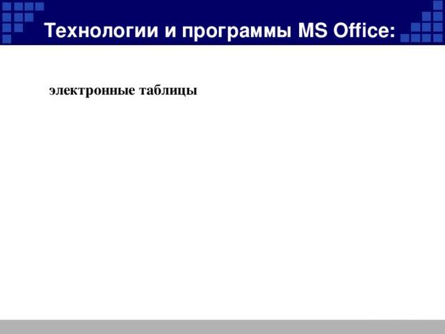 технологию подготовки презентации при помощи программы технологию сканирования и обработки текстовой и графической информации Технологии и программы MS Office: электронные таблицы использование обучающих программ на CD текстовый редактор
