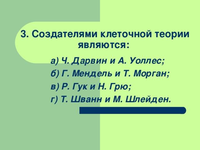 3. Создателями клеточной теории являются: а) Ч. Дарвин и А. Уоллес; б) Г. Мендель и Т. Морган; в) Р. Гук и Н. Грю; г) Т. Шванн и М. Шлейден.