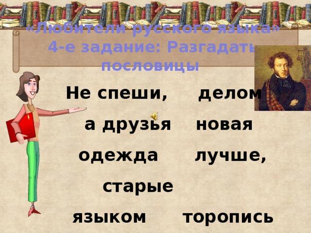 «Любители русского языка»  4-е задание: Разгадать пословицы  Не спеши, делом а друзья новая одежда лучше, старые языком торопись