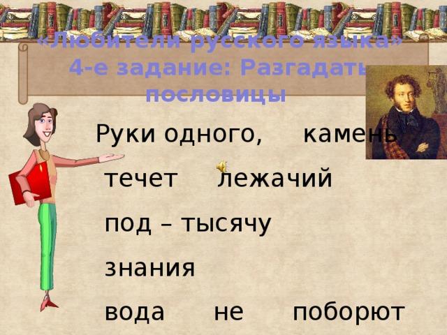 «Любители русского языка»  4-е задание: Разгадать пословицы  Руки одного, камень течет лежачий под – тысячу знания  вода не поборют