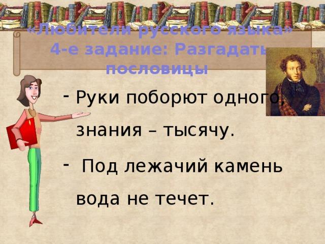 «Любители русского языка»  4-е задание: Разгадать пословицы Руки поборют одного, знания – тысячу.  Под лежачий камень вода не течет.