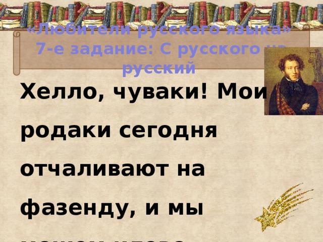«Любители русского языка»  7-е задание: С русского на русский Хелло, чуваки! Мои родаки сегодня отчаливают на фазенду, и мы можем клево оторваться на хате.