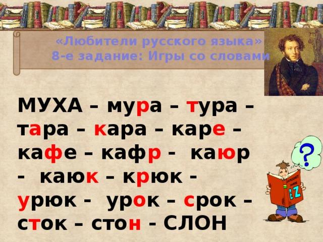 «Любители русского языка»  8-е задание: Игры со словами МУХА – му р а – т ура – т а ра – к ара – кар е – ка ф е – каф р - ка ю р - каю к – к р юк - у рюк -  ур о к – с рок – с т ок – сто н - СЛОН