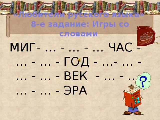 «Любители русского языка»  8-е задание: Игры со словами МИГ- … - … - … ЧАС - … - … - ГОД - …- … - … - … - ВЕК - … - … - … - … - ЭРА