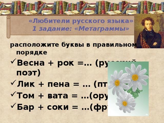 «Любители русского языка»  1 задание: «Метаграммы»   расположите буквы в правильном порядке