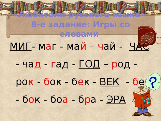 «Любители русского языка»  8-е задание: Игры со словами МИГ - м а г - ма й – ч ай - ЧАС - ча д - г ад - ГОД – р од - ро к - б ок - б е к - ВЕК - б ек - б о к - бо а - б р а - ЭРА