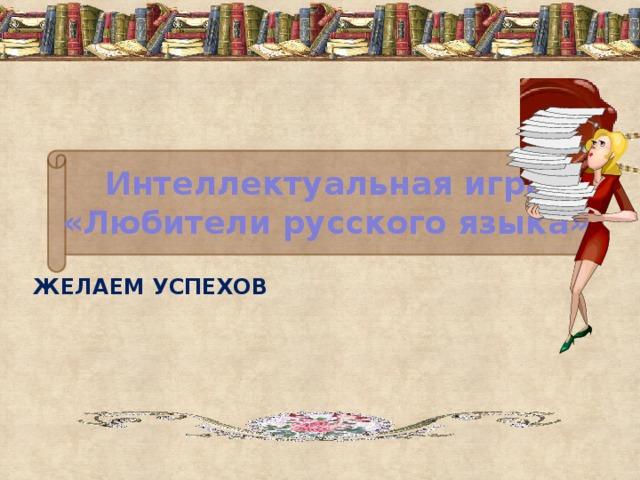 Интеллектуальная игра  «Любители русского языка» ЖЕЛАЕМ УСПЕХОВ