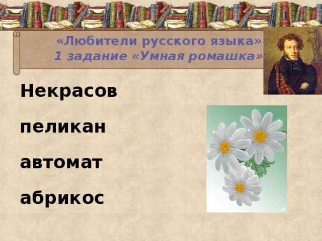 «Любители русского языка»  1 задание «Умная ромашка»   Некрасов пеликан автомат абрикос