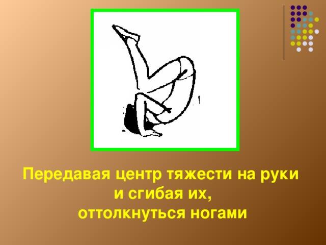 Передавая центр тяжести на руки  и сгибая их,  оттолкнуться ногами