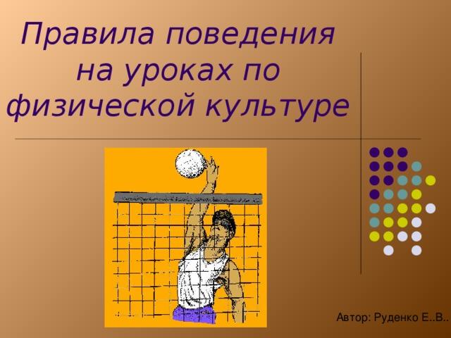 Правила поведения на уроках по физической культуре Автор: Руденко Е..В..