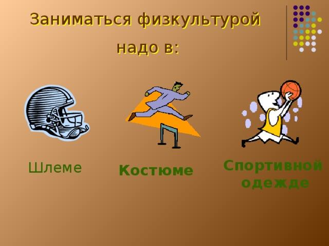 Заниматься физкультурой надо в: Спортивной одежде Шлеме Костюме