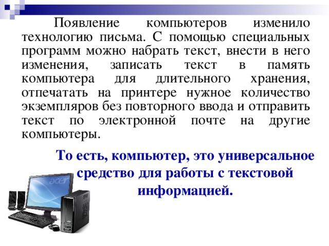 Появление компьютеров изменило технологию письма. С помощью специальных программ можно набрать текст, внести в него изменения, записать текст в память компьютера для длительного хранения, отпечатать на принтере нужное количество экземпляров без повторного ввода и отправить текст по электронной почте на другие компьютеры. То есть, компьютер, это универсальное средство для работы с текстовой информацией.