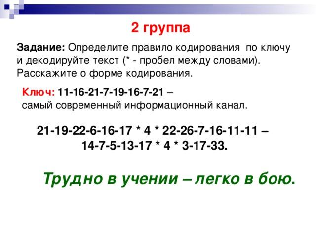 2 группа Задание: Определите правило кодирования по ключу и декодируйте текст (* - пробел между словами). Расскажите о форме кодирования. Ключ:  11-16-21-7-19-16-7-21 – самый современный информационный канал. 21-19-22-6-16-17 * 4 * 22-26-7-16-11-11 – 14-7-5-13-17 * 4 * 3-17-33. Трудно в учении – легко в бою .