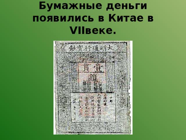 Бумажные деньги появились в Китае в VIIвеке.